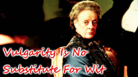 Vulgarity Is No Substitute For Wit - Violet Crawley
