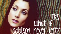 TKS - What If... addison never left?